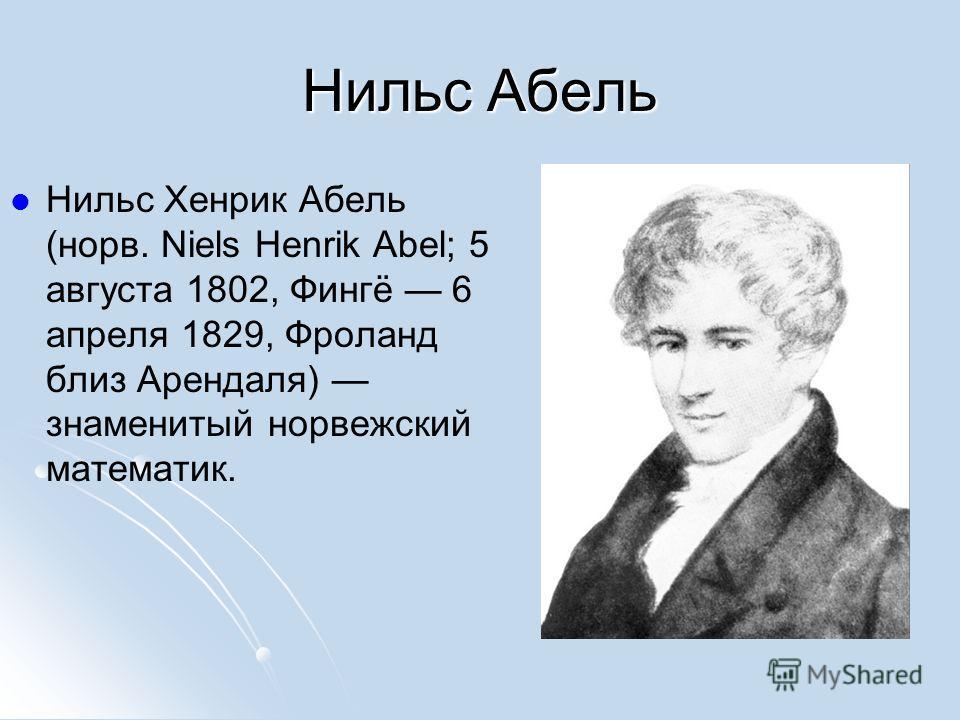 Нильс Абель Нильс Хенрик Абель (норв. Niels Henrik Abel; 5 августа 1802, Фингё 6 апреля 1829, Фроланд близ Арендаля) знаменитый норвежский математик.