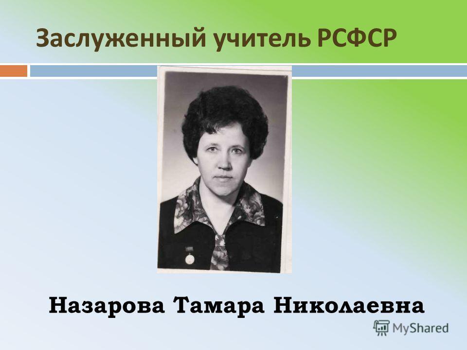 Заслуженный учитель РСФСР Назарова Тамара Николаевна