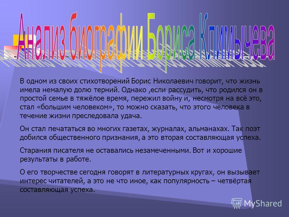 В одном из своих стихотворений Борис Николаевич говорит, что жизнь имела немалую долю терний. Однако,если рассудить, что родился он в простой семье в тяжёлое время, пережил войну и, несмотря на всё это, стал «большим человеком», то можно сказать, что