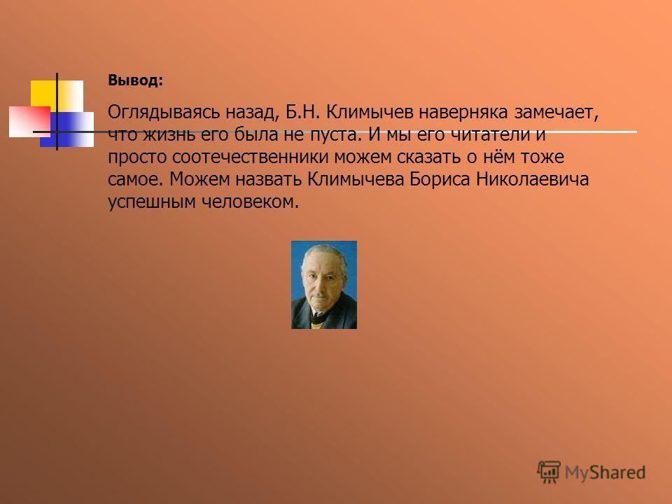 Вывод: Оглядываясь назад, Б.Н. Климычев наверняка замечает, что жизнь его была не пуста. И мы его читатели и просто соотечественники можем сказать о нём тоже самое. Можем назвать Климычева Бориса Николаевича успешным человеком.