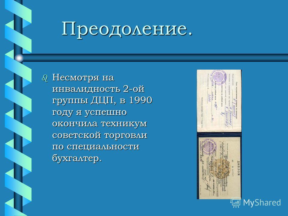 Преодоление. Преодоление. b Несмотря на инвалидность 2-ой группы ДЦП, в 1990 году я успешно окончила техникум советской торговли по специальности бухгалтер.