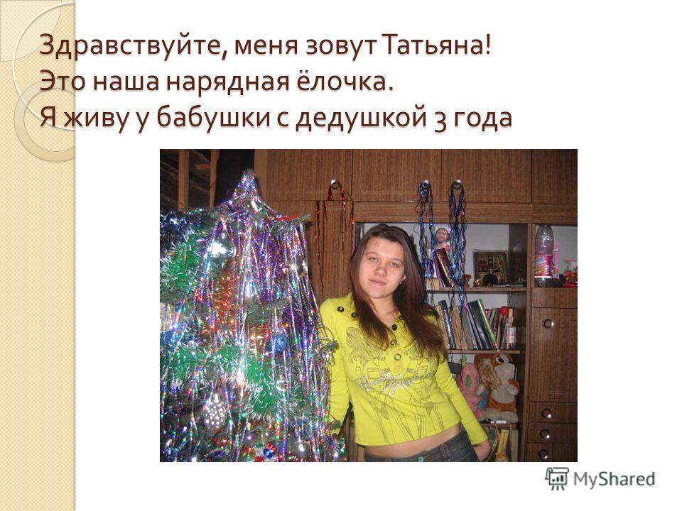 Здравствуйте, меня зовут Татьяна ! Это наша нарядная ёлочка. Я живу у бабушки с дедушкой 3 года