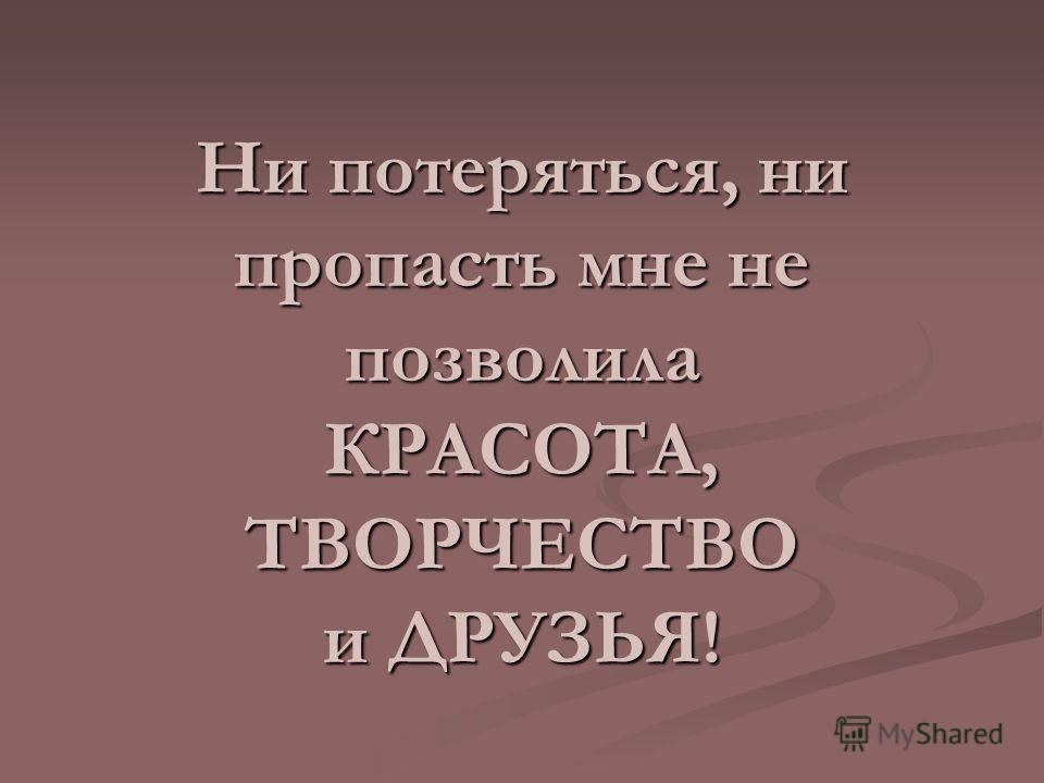 Ни потеряться, ни пропасть мне не позволила КРАСОТА, ТВОРЧЕСТВО и ДРУЗЬЯ!