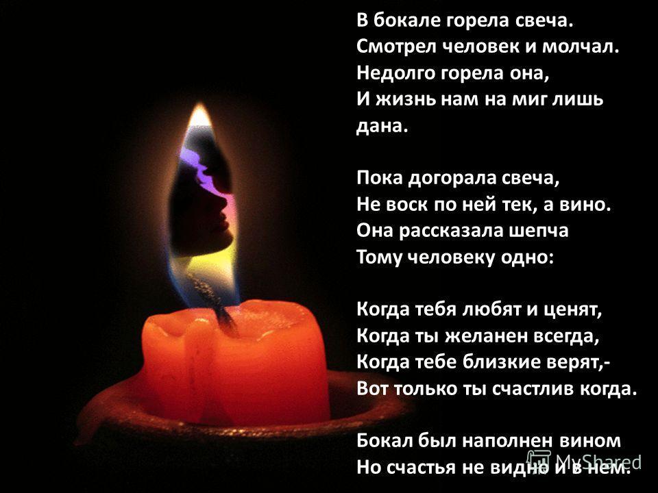 В бокале горела свеча. Смотрел человек и молчал. Недолго горела она, И жизнь нам на миг лишь дана. Пока догорала свеча, Не воск по ней тек, а вино. Она рассказала шепча Тому человеку одно: Когда тебя любят и ценят, Когда ты желанен всегда, Когда тебе