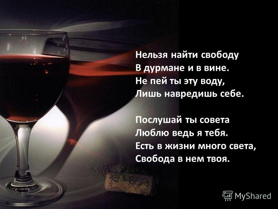 Нельзя найти свободу В дурмане и в вине. Не пей ты эту воду, Лишь навредишь себе. Послушай ты совета Люблю ведь я тебя. Есть в жизни много света, Свобода в нем твоя.
