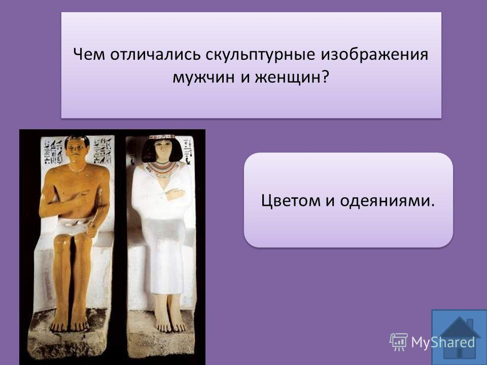 Чем отличались скульптурные изображения мужчин и женщин? Цветом и одеяниями.
