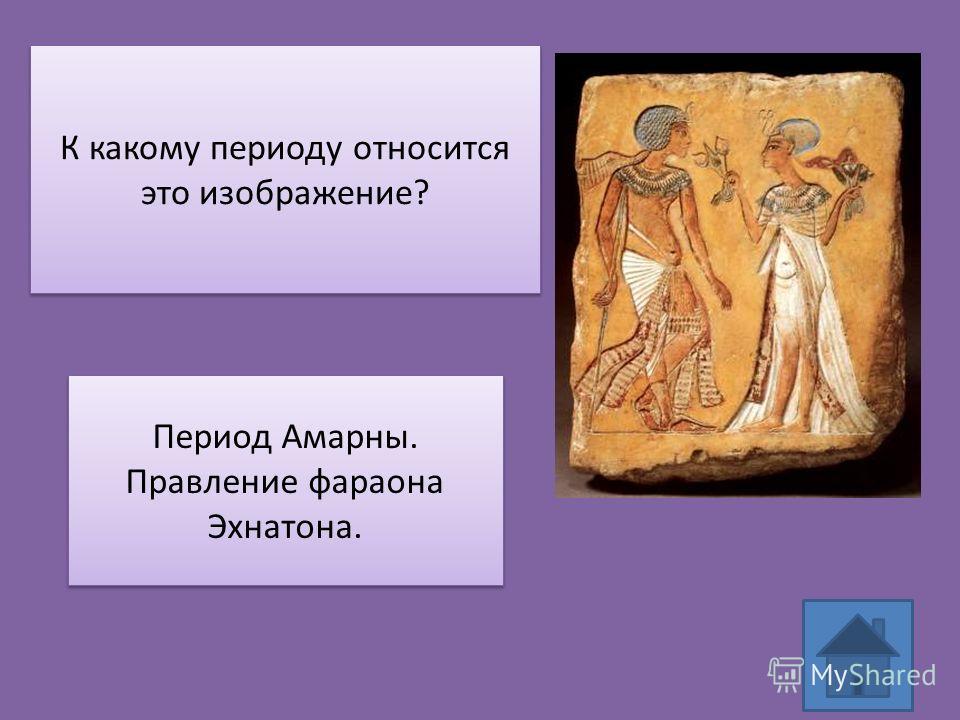 К какому периоду относится это изображение? Период Амарны. Правление фараона Эхнатона. Период Амарны. Правление фараона Эхнатона.