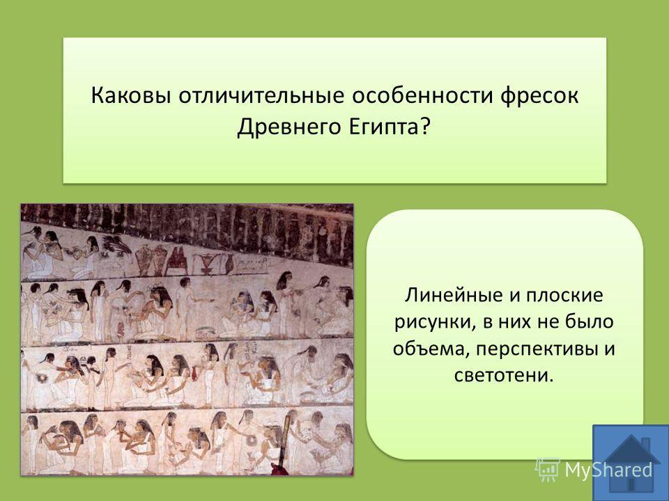 Каковы отличительные особенности фресок Древнего Египта? Линейные и плоские рисунки, в них не было объема, перспективы и светотени.