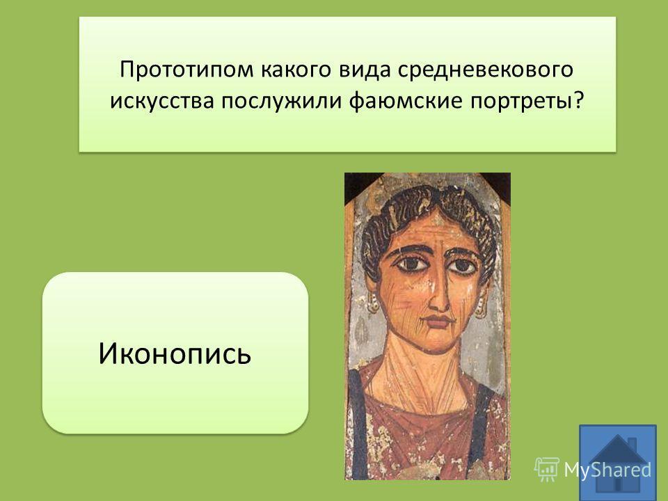 Прототипом какого вида средневекового искусства послужили фаюмские портреты? Иконопись