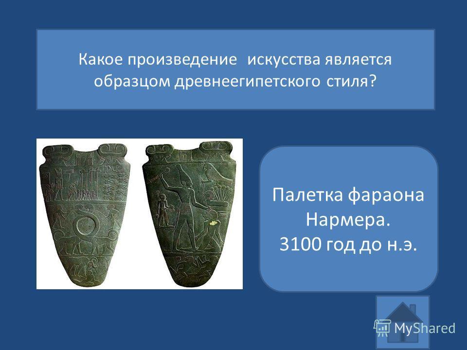 Какое произведение искусства является образцом древнеегипетского стиля? Палетка фараона Нармера. 3100 год до н.э.