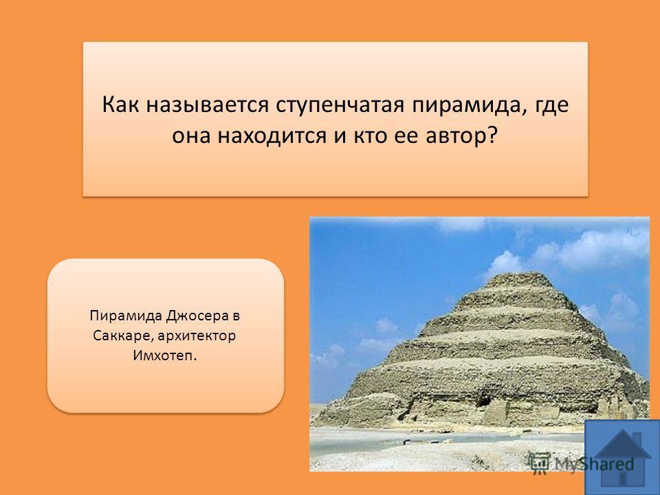 Как называется ступенчатая пирамида, где она находится и кто ее автор? Пирамида Джосера в Саккаре, архитектор Имхотеп.