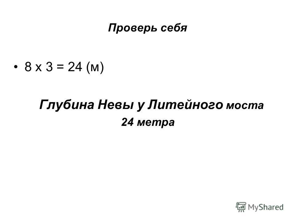 Проверь себя 8 х 3 = 24 (м) Глубина Невы у Литейного моста 24 метра