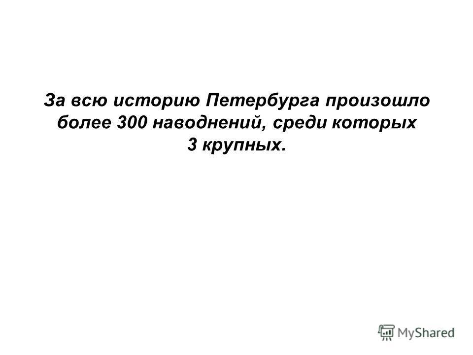 За всю историю Петербурга произошло более 300 наводнений, среди которых 3 крупных.