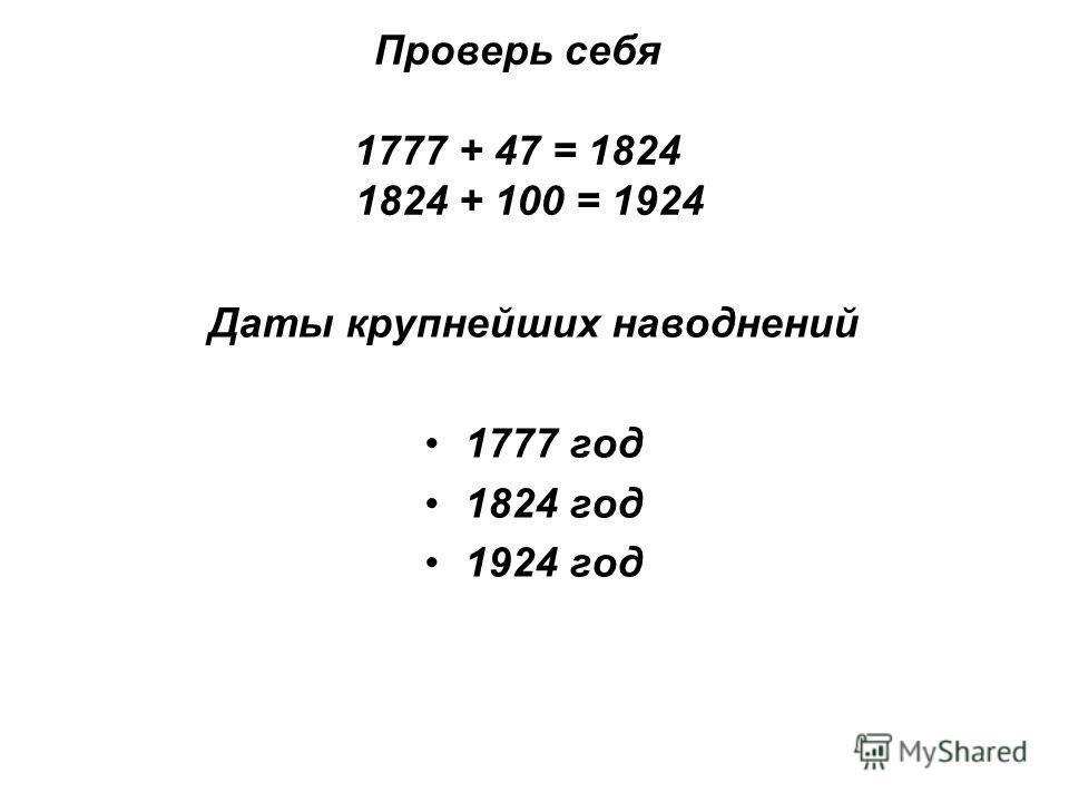 Проверь себя 1777 + 47 = 1824 1824 + 100 = 1924 Даты крупнейших наводнений 1777 год 1824 год 1924 год