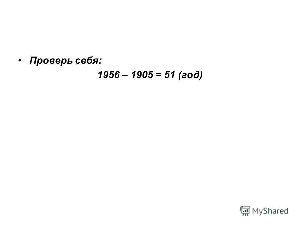 Проверь себя: 1956 – 1905 = 51 (год)