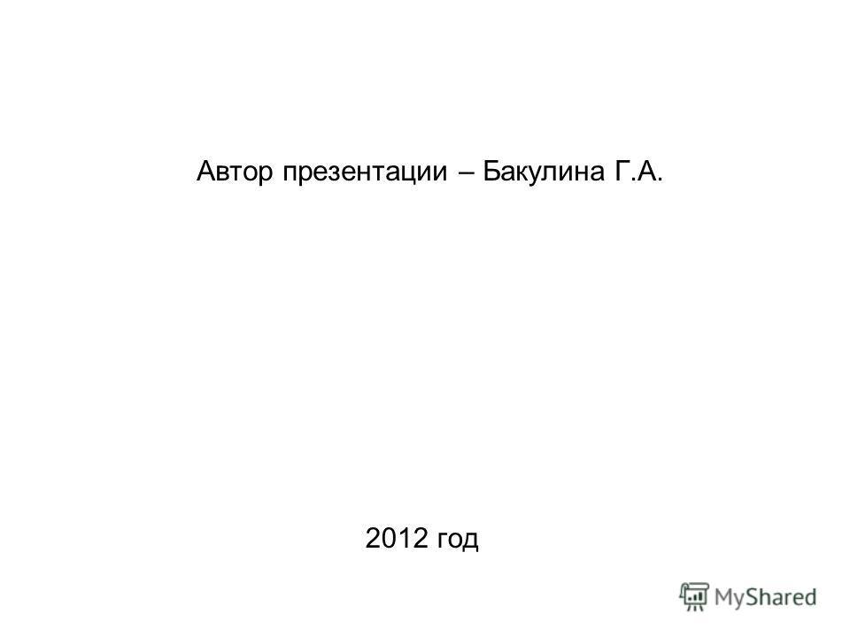 Автор презентации – Бакулина Г.А. 2012 год