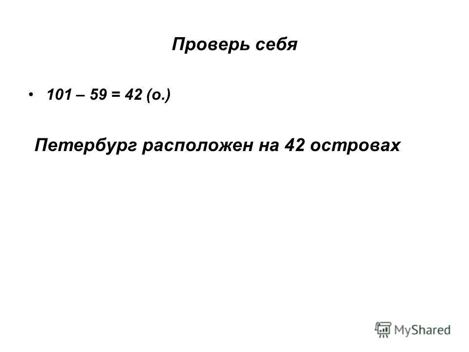 Проверь себя 101 – 59 = 42 (о.) Петербург расположен на 42 островах