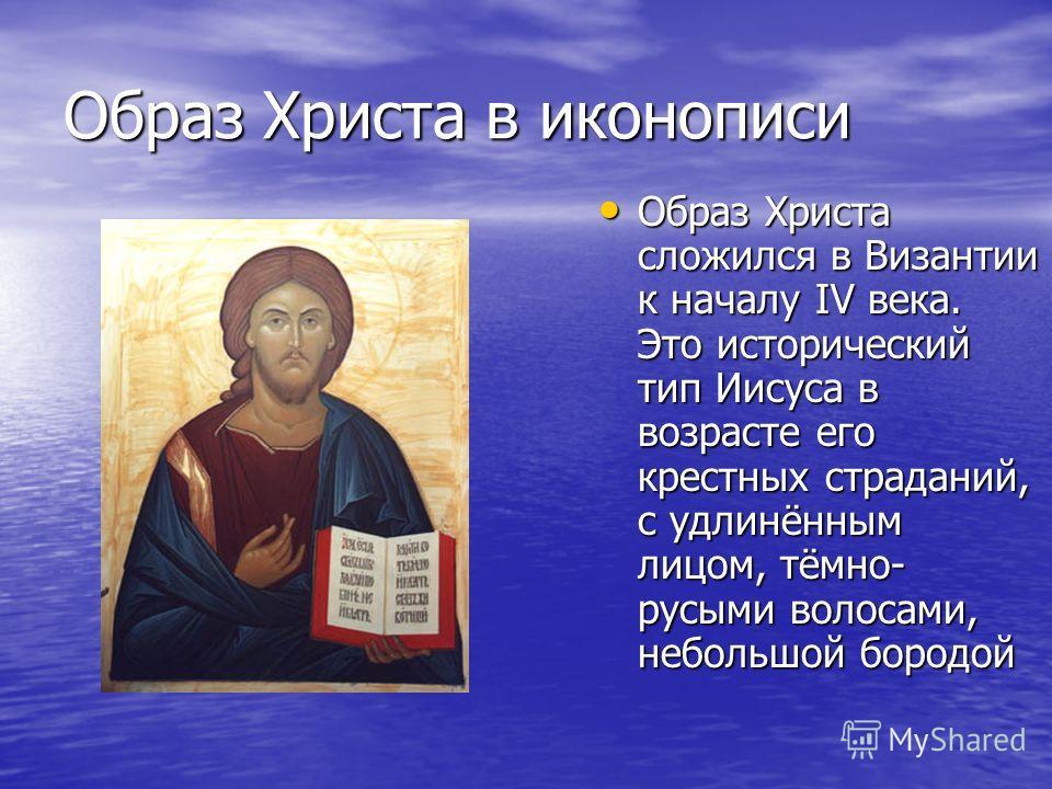 Образ Христа в иконописи Образ Христа сложился в Византии к началу IV века. Это исторический тип Иисуса в возрасте его крестных страданий, с удлинённым лицом, тёмно- русыми волосами, небольшой бородой Образ Христа сложился в Византии к началу IV века