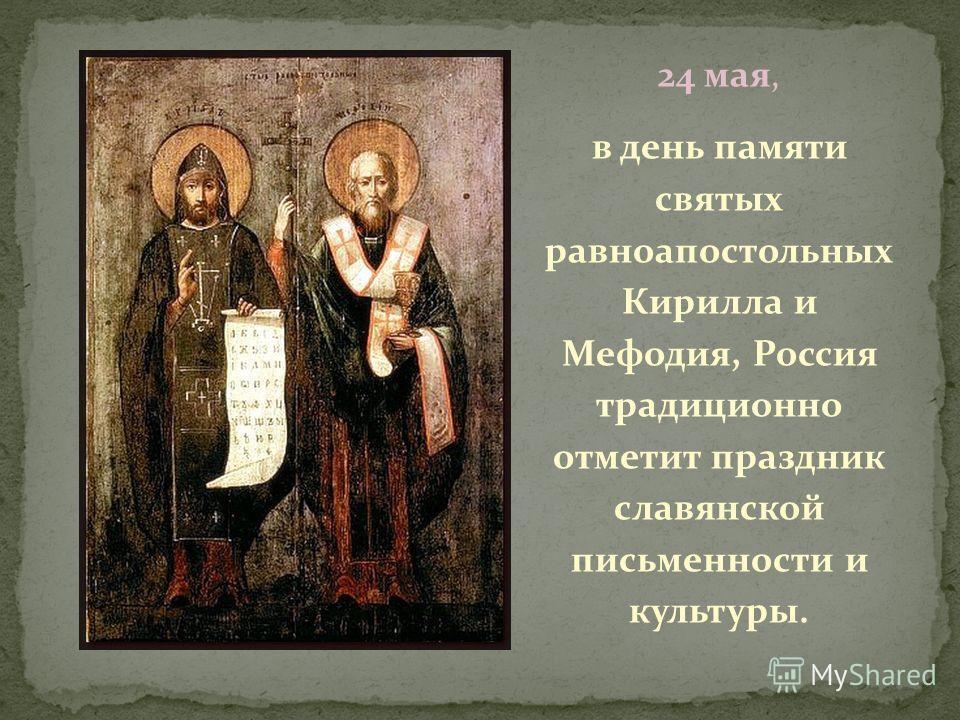 24 мая, в день памяти святых равноапостольных Кирилла и Мефодия, Россия традиционно отметит праздник славянской письменности и культуры.