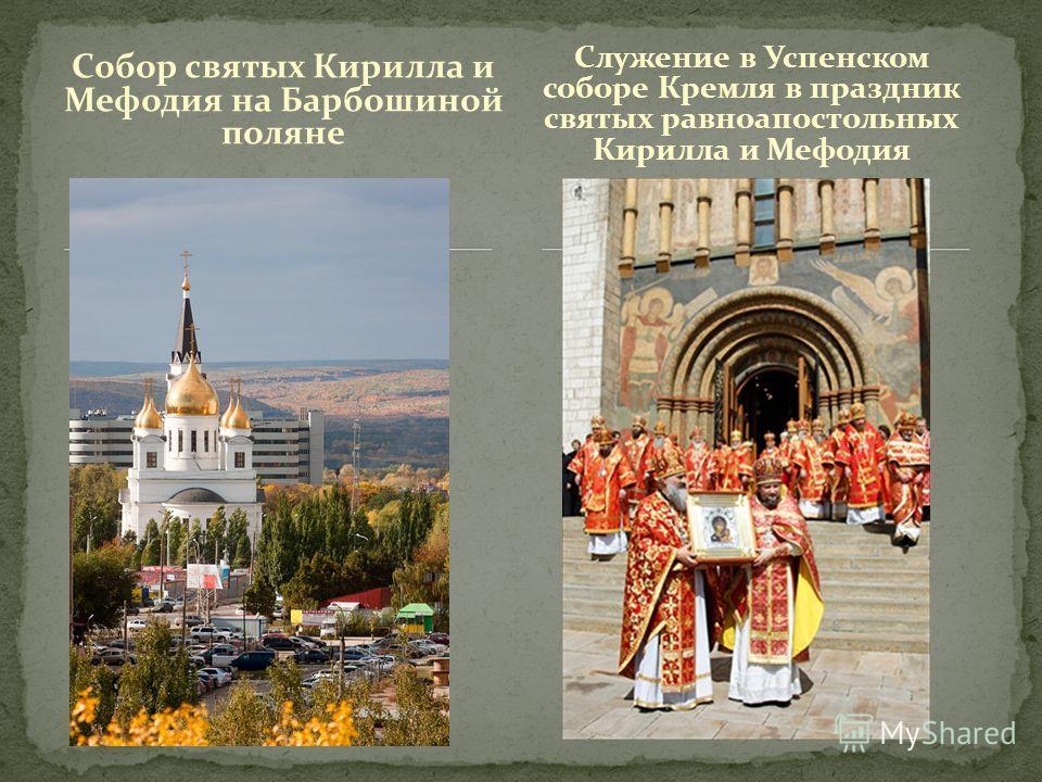 Собор святых Кирилла и Мефодия на Барбошиной поляне Служение в Успенском соборе Кремля в праздник святых равноапостольных Кирилла и Мефодия
