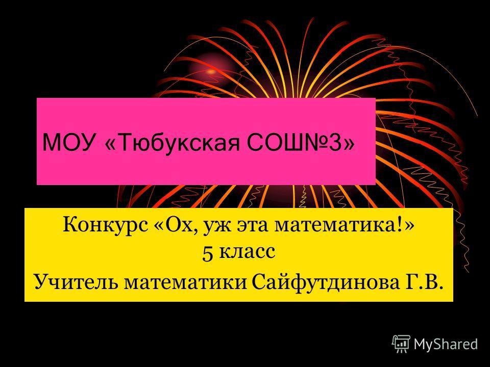 МОУ «Тюбукская СОШ3» Конкурс «Ох, уж эта математика!» 5 класс Учитель математики Сайфутдинова Г.В.