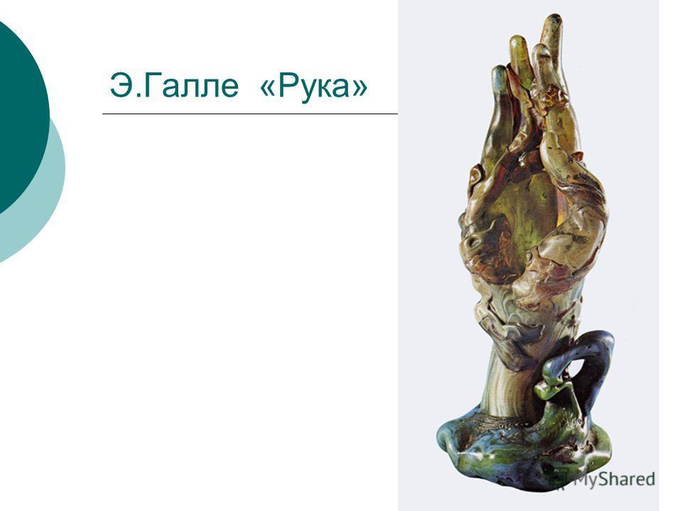 Э.Галле «Рука»
