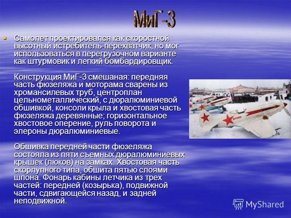 Самолет проектировался как скоростной высотный истребитель-перехватчик, но мог использоваться в перегрузочном варианте как штурмовик и легкий бомбардировщик. Конструкция МиГ-3 смешаная: передняя часть фюзеляжа и моторама сварены из хромансилевых труб
