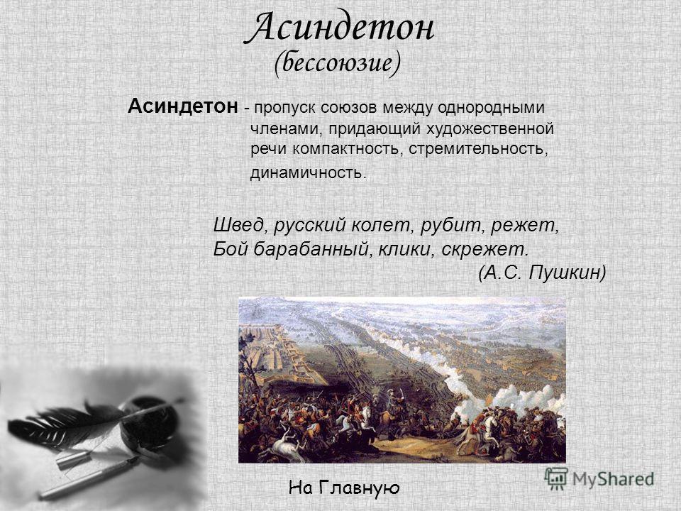 Асиндетон (бессоюзие) На Главную Асиндетон - пропуск союзов между однородными членами, придающий художественной речи компактность, стремительность, динамичность. Швед, русский колет, рубит, режет, Бой барабанный, клики, скрежет. (А.С. Пушкин)