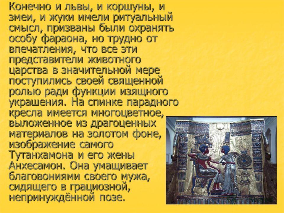 Конечно и львы, и коршуны, и змеи, и жуки имели ритуальный смысл, призваны были охранять особу фараона, но трудно от впечатления, что все эти представители животного царства в значительной мере поступились своей священной ролью ради функции изящного