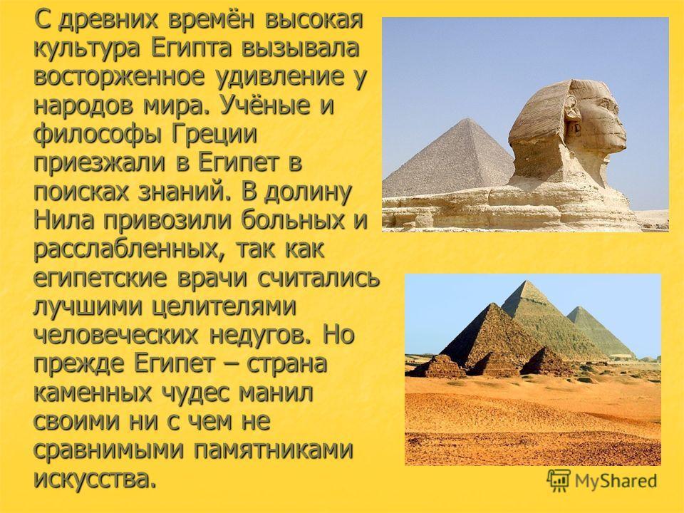 С древних времён высокая культура Египта вызывала восторженное удивление у народов мира. Учёные и философы Греции приезжали в Египет в поисках знаний. В долину Нила привозили больных и расслабленных, так как египетские врачи считались лучшими целител