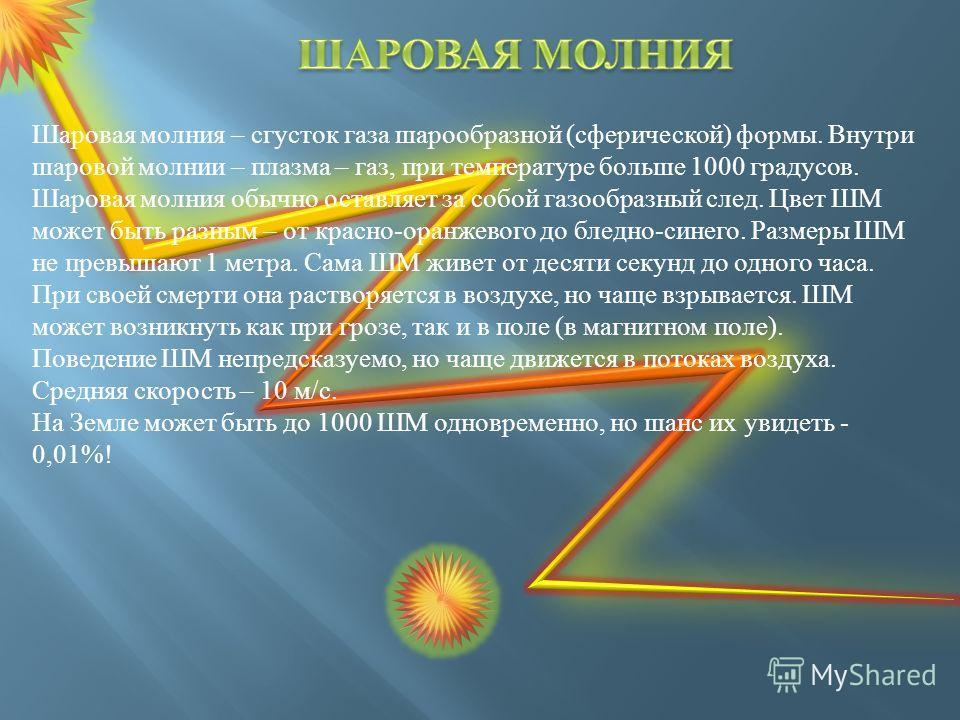 Шаровая молния – сгусток газа шарообразной (сферической) формы. Внутри шаровой молнии – плазма – газ, при температуре больше 1000 градусов. Шаровая молния обычно оставляет за собой газообразный след. Цвет ШМ может быть разным – от красно-оранжевого д