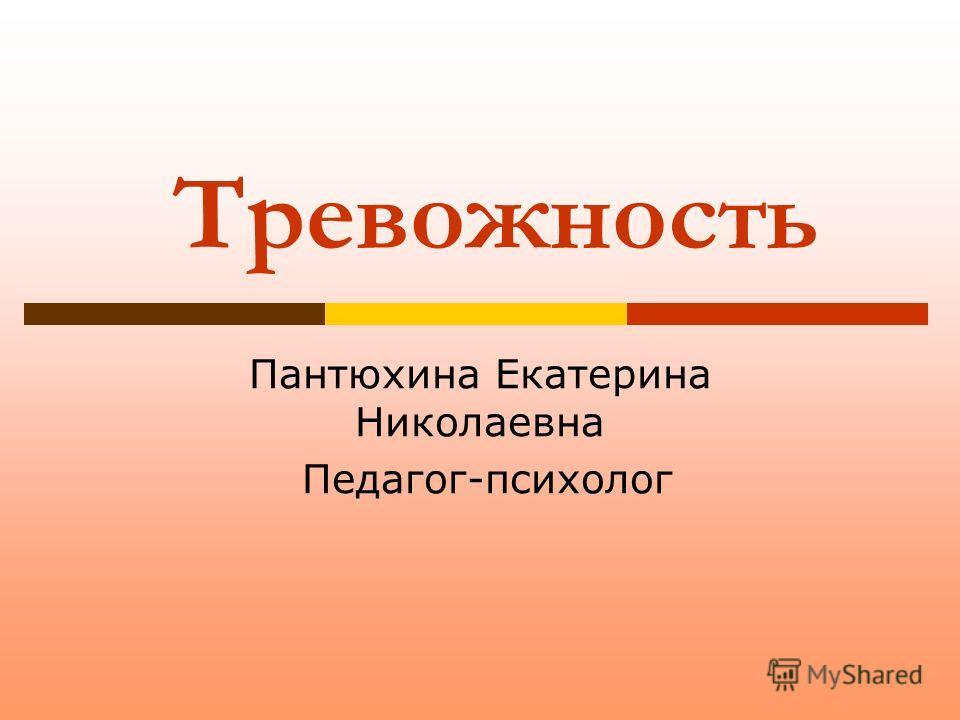 Тревожность Пантюхина Екатерина Николаевна Педагог-психолог