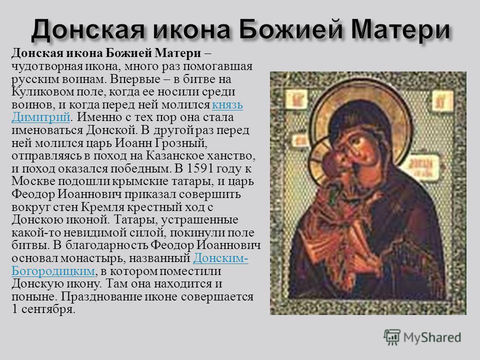 Донская икона Божией Матери – чудотворная икона, много раз помогавшая русским воинам. Впервые – в битве на Куликовом поле, когда ее носили среди воинов, и когда перед ней молился князь Димитрий. Именно с тех пор она стала именоваться Донской. В друго