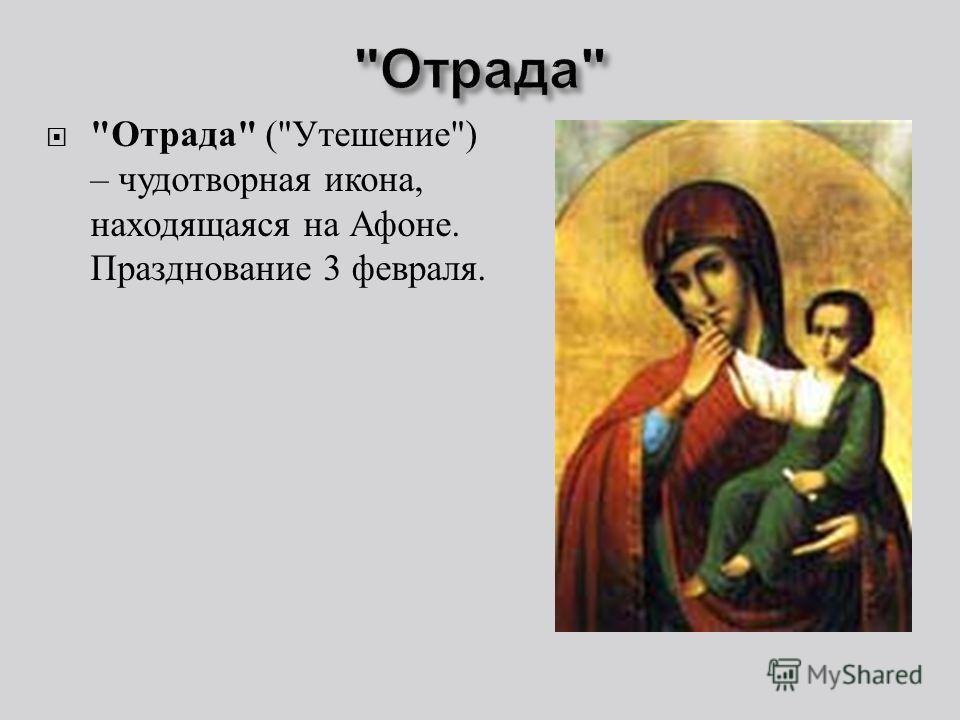 Отрада  ( Утешение ) – чудотворная икона, находящаяся на Афоне. Празднование 3 февраля.