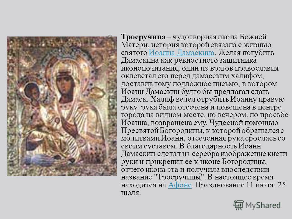 Троеручица – чудотворная икона Божией Матери, история которой связана с жизнью святого Иоанна Дамаскина. Желая погубить Дамаскина как ревностного защитника иконопочитания, один из врагов православия оклеветал его перед дамасским халифом, доставив том