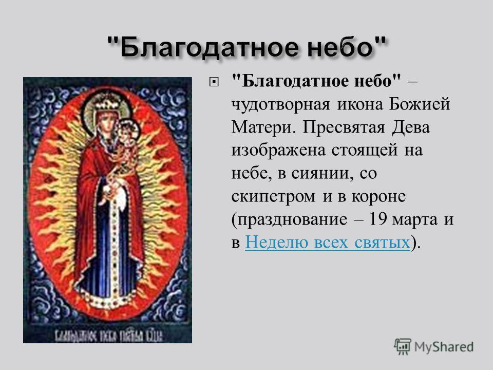 Благодатное небо  – чудотворная икона Божией Матери. Пресвятая Дева изображена стоящей на небе, в сиянии, со скипетром и в короне ( празднование – 19 марта и в Неделю всех святых ). Неделю всех святых