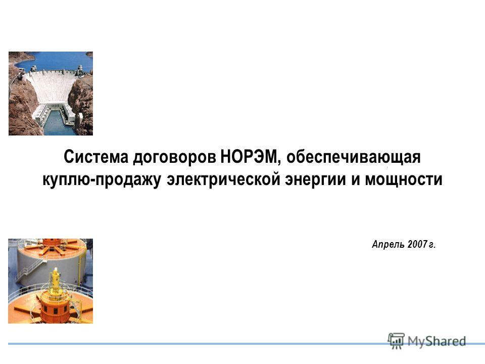 Система договоров НОРЭМ, обеспечивающая куплю-продажу электрической энергии и мощности Апрель 2007 г.