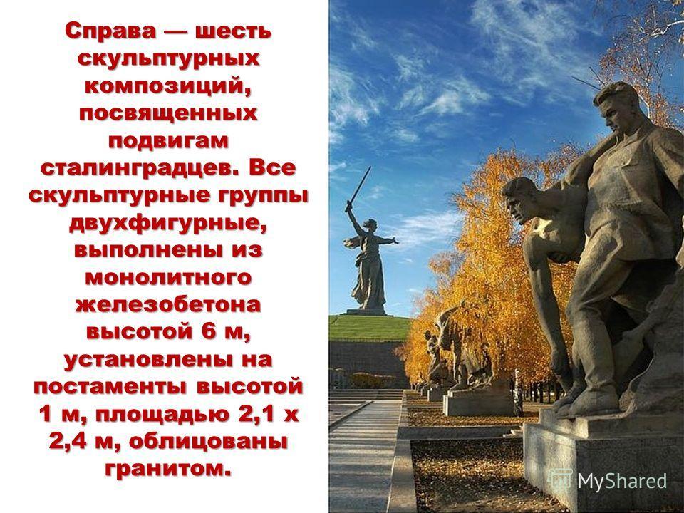 Справа шесть скульптурных композиций, посвященных подвигам сталинградцев. Все скульптурные группы двухфигурные, выполнены из монолитного железобетона высотой 6 м, установлены на постаменты высотой 1 м, площадью 2,1 х 2,4 м, облицованы гранитом.