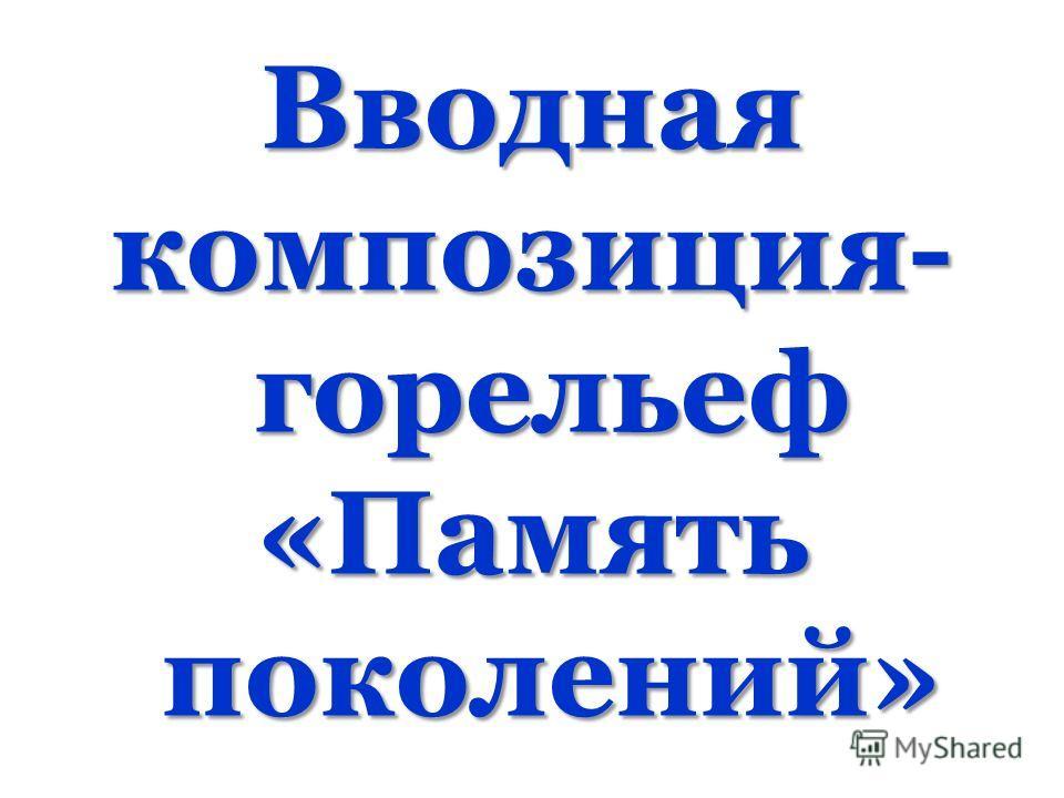 Вводная композиция- горельеф «Память поколений»