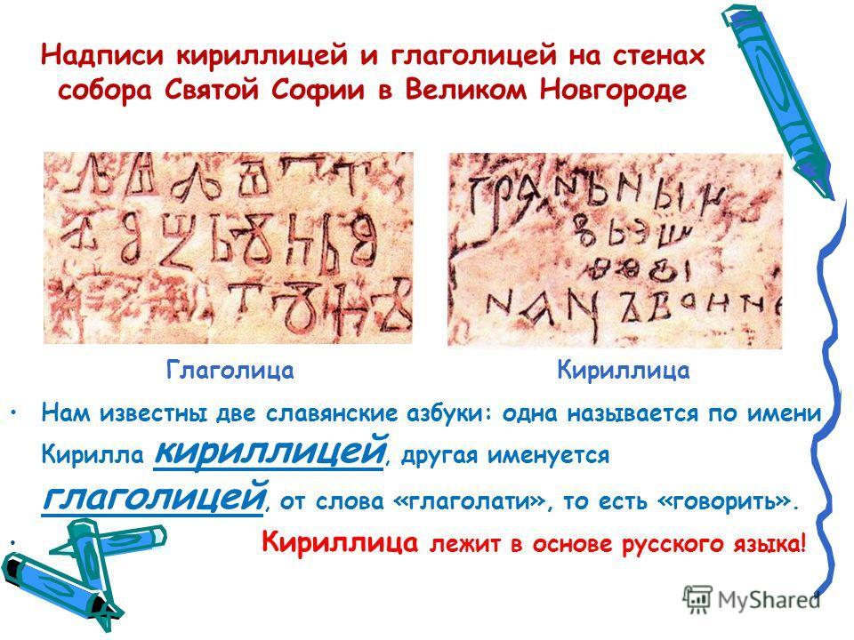 Надписи кириллицей и глаголицей на стенах собора Святой Софии в Великом Новгороде Нам известны две славянские азбуки: одна называется по имени Кирилла кириллицей, другая именуется глаголицей, от слова «глаголати», то есть «говорить». Кириллица лежит