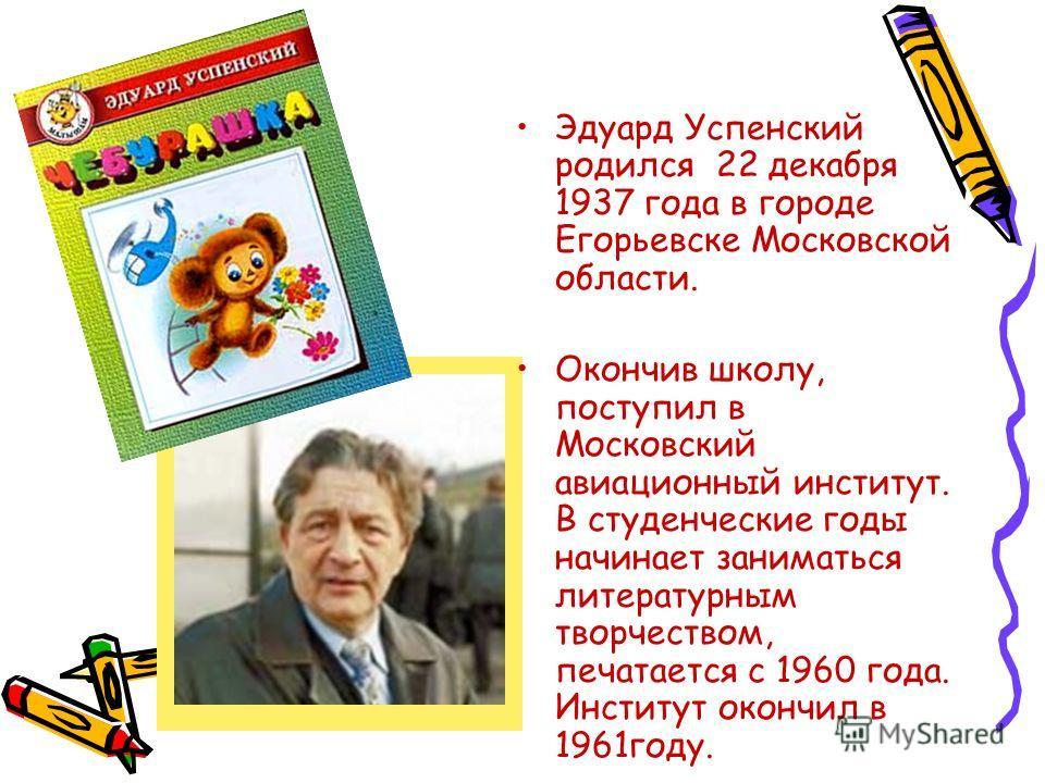 Эдуард Успенский родился 22 декабря 1937 года в городе Егорьевске Московской области. Окончив школу, поступил в Московский авиационный институт. В студенческие годы начинает заниматься литературным творчеством, печатается с 1960 года. Институт окончи