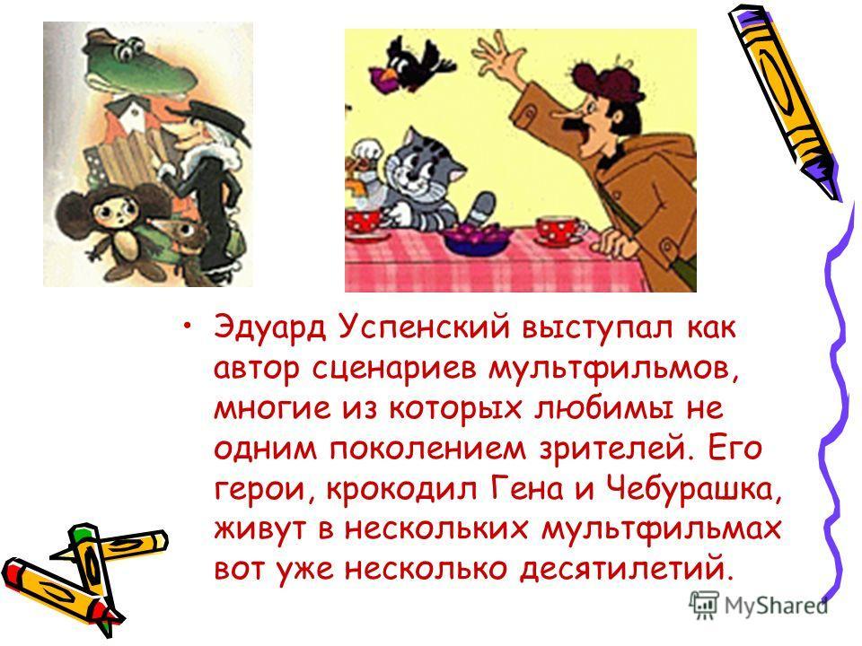 Эдуард Успенский выступал как автор сценариев мультфильмов, многие из которых любимы не одним поколением зрителей. Его герои, крокодил Гена и Чебурашка, живут в нескольких мультфильмах вот уже несколько десятилетий.