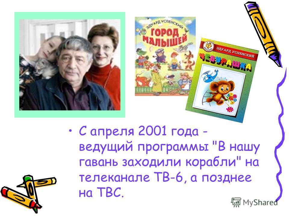 С апреля 2001 года - ведущий программы В нашу гавань заходили корабли на телеканале ТВ-6, а позднее на ТВС.