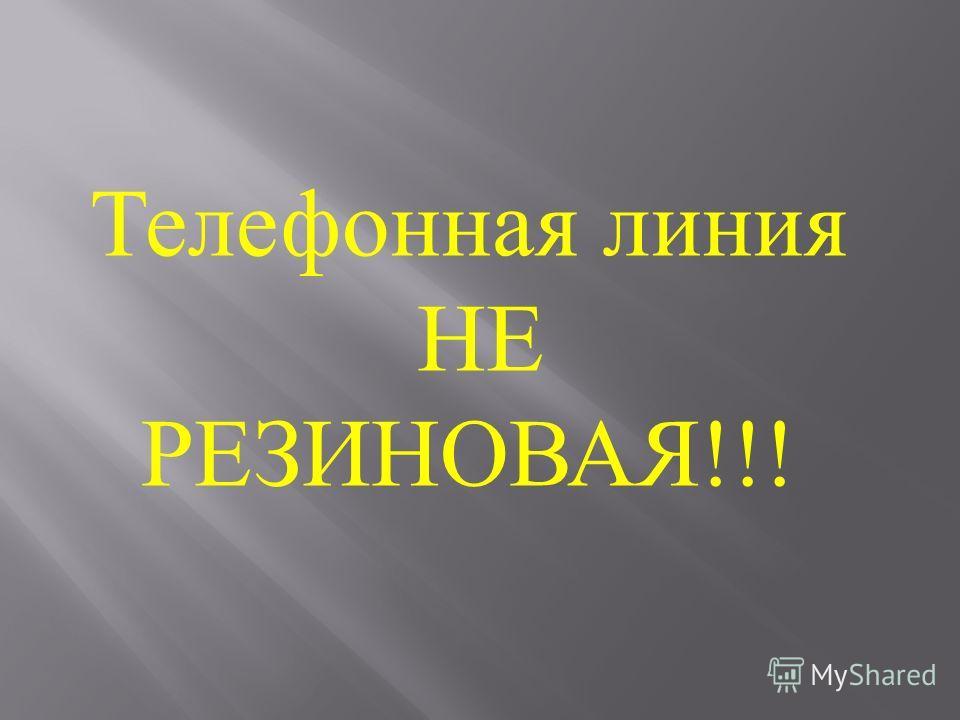 Телефонная линия НЕ РЕЗИНОВАЯ!!!