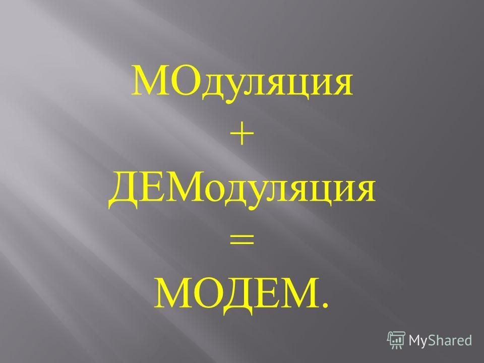 МОдуляция + ДЕМодуляция = МОДЕМ.