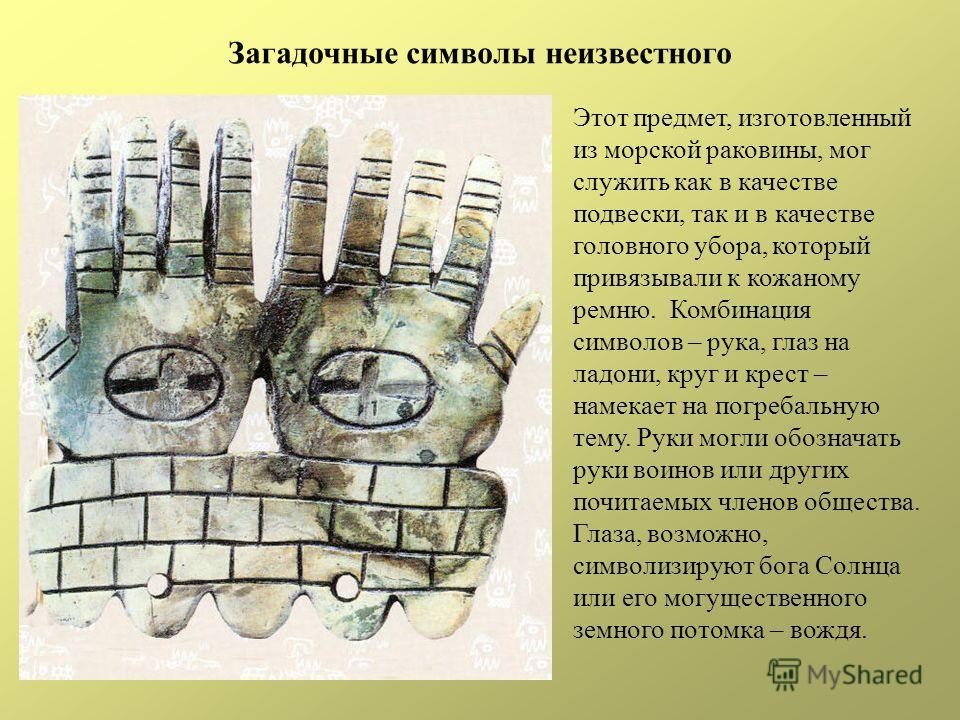 Загадочные символы неизвестного Этот предмет, изготовленный из морской раковины, мог служить как в качестве подвески, так и в качестве головного убора, который привязывали к кожаному ремню. Комбинация символов – рука, глаз на ладони, круг и крест – н