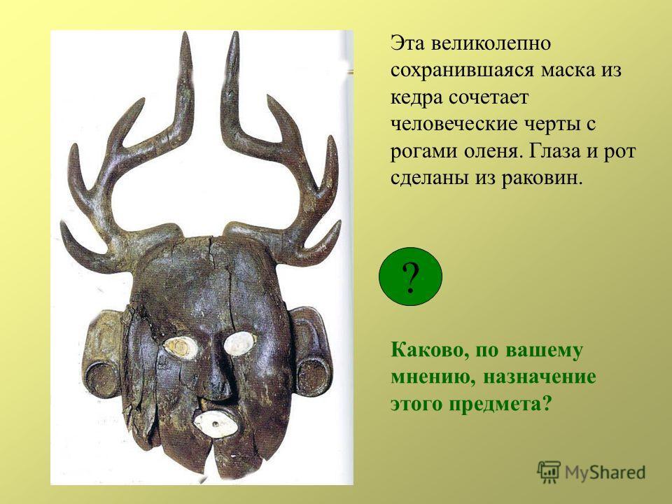 Эта великолепно сохранившаяся маска из кедра сочетает человеческие черты с рогами оленя. Глаза и рот сделаны из раковин. ? Каково, по вашему мнению, назначение этого предмета?