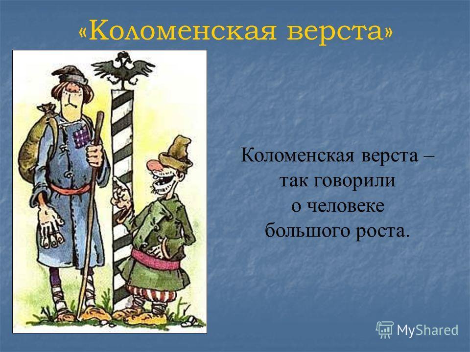 «Коломенская верста» Коломенская верста – так говорили о человеке большого роста.