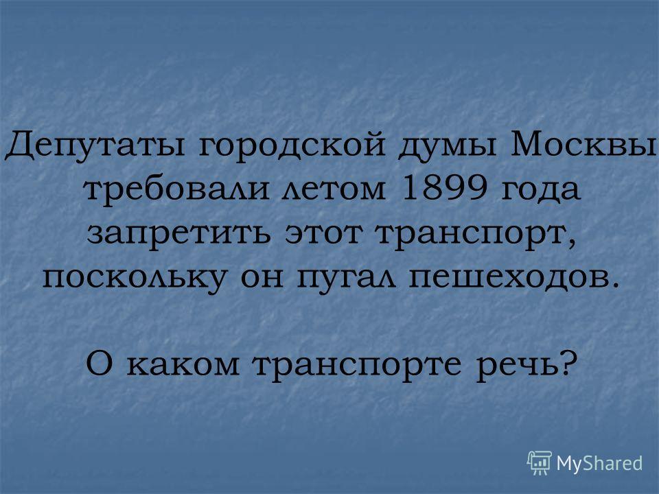 Депутаты городской думы Москвы требовали летом 1899 года запретить этот транспорт, поскольку он пугал пешеходов. О каком транспорте речь?