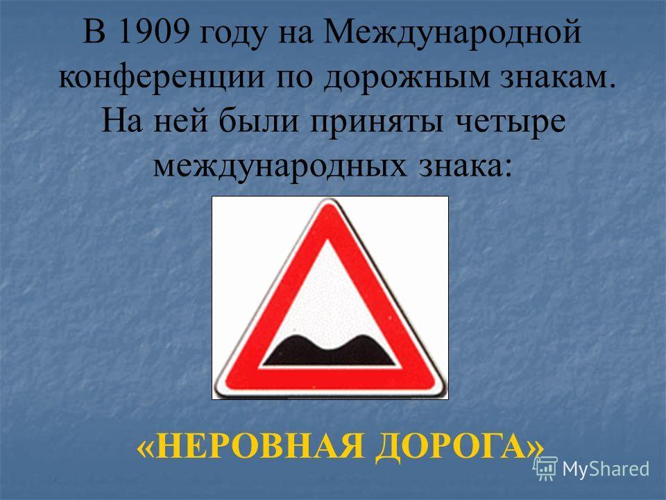 В 1909 году на Международной конференции по дорожным знакам. На ней были приняты четыре международных знака: «НЕРОВНАЯ ДОРОГА»